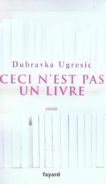 Ceci n'est pas un livre : essais - DubravkaUgresic