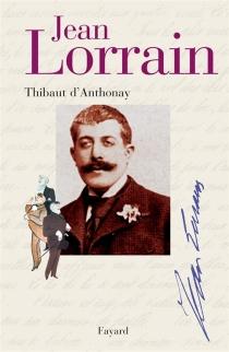 Jean Lorrain : miroir de la Belle Époque - Thibaut d'Anthonay