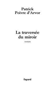 La traversée du miroir - PatrickPoivre d'Arvor