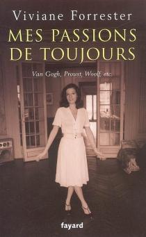 Mes passions de toujours : Van Gogh, Proust, Woolf, etc. - VivianeForrester