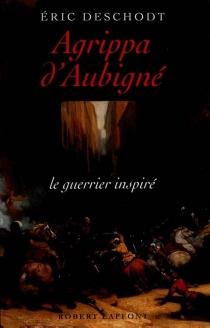 Agrippa d'Aubigné : le guerrier inspiré - ÉricDeschodt