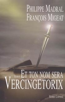 Et ton nom sera Vercingétorix - PhilippeMadral