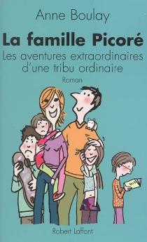 La famille Picoré : les aventures extraordinaires d'une tribu ordinaire - AnneBoulay