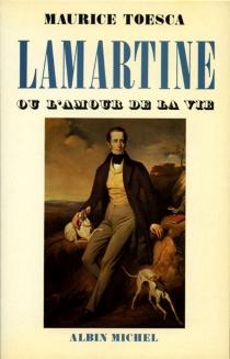 Lamartine ou l'Amour de la vie - MauriceToesca