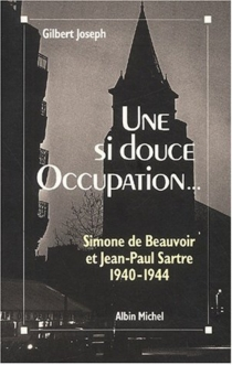 Une si douce Occupation : Simone de Beauvoir, Jean-Paul Sartre, 1940-1944 - Gilbert Joseph