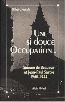 Une si douce Occupation : Simone de Beauvoir, Jean-Paul Sartre, 1940-1944 - GilbertJoseph