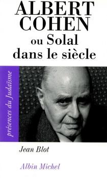 Albert Cohen ou Solal dans le siècle - JeanBlot