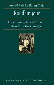Roi d'un jour : les métamorphoses d'un rêve dans le théâtre européen - Anne-MarieLe Bourg-Oulé