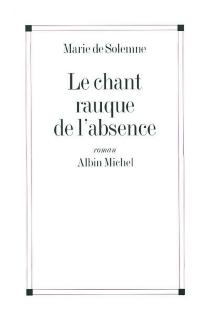 Le chant rauque de l'absence - Marie deSolemne