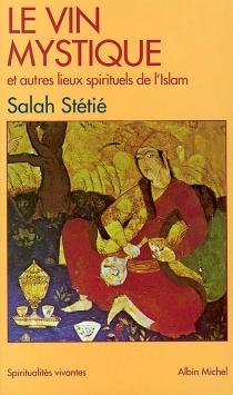 Le vin mystique : et autres lieux spirituels de l'Islam - SalahStétié