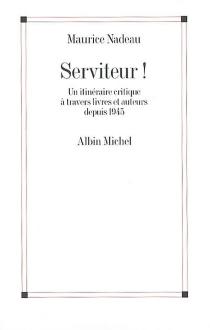 Serviteur ! : un itinéraire critique à travers livres et auteurs depuis 1945 - MauriceNadeau