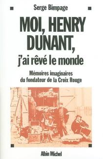 Moi Henry Dunant, j'ai rêvé le monde : mémoires imaginaires du fondateur de la Croix-Rouge - SergeBimpage