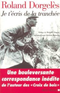Je t'écris de la tranchée : correspondance de guerre, 1914-1917 - RolandDorgelès