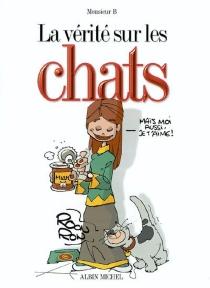La vérité sur les chats - Monsieur B.