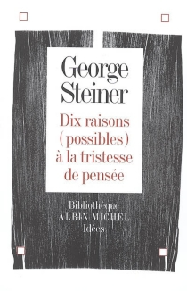 Dix raisons (possibles) à la tristesse de pensée - George Steiner