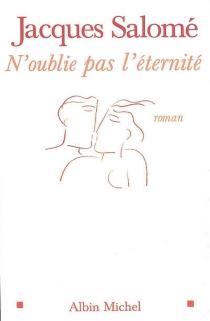 N'oublie pas l'éternité : roman d'une naissance à l'amour - JacquesSalomé