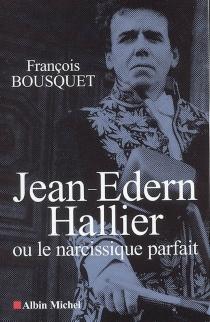 Jean-Edern Hallier ou Le narcissique parfait - FrançoisBousquet