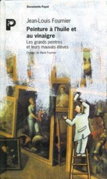 Peinture à l'huile et au vinaigre : les grands peintres et leurs mauvais élèves - Jean-LouisFournier