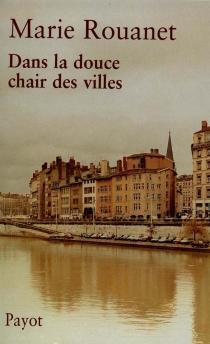 Dans la douce chair des villes - MarieRouanet