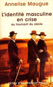 L'identité masculine en crise : au tournant du siècle, 1871-1914 - AnneliseMaugue