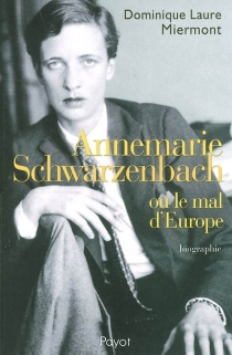 Annemarie Schwarzenbach ou Le mal d'Europe : biographie - Dominique Laure Miermont