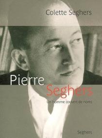 Pierre Seghers, un homme couvert de noms - ColetteSeghers