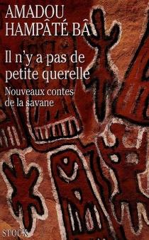 Il n'y a pas de petite querelle : nouveaux contes de la savane - Amadou HampâtéBâ