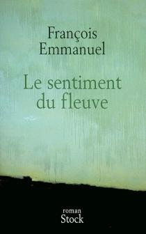 Le sentiment du fleuve - FrançoisEmmanuel