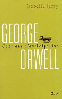George Orwell : cent ans d'anticipation - Isabelle Jarry