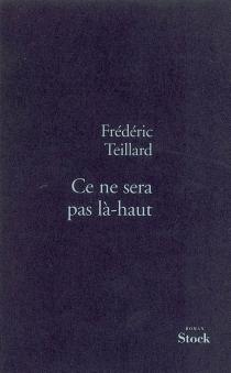 Ce ne sera pas là-haut - FrédéricTeillard