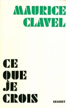 Ce que je crois - MauriceClavel