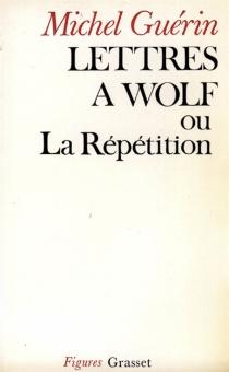 Lettres à Wolf ou La répétition - MichelGuérin