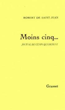 Moins cinq : journal des temps qui courent - Robert deSaint-Jean