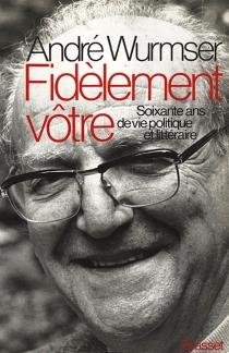 Fidèlement Vôtre : 60 ans de vie littéraire et politique - AndréWurmser