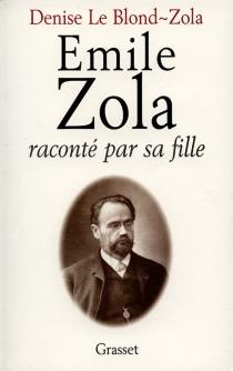 Emile Zola raconté par sa fille - DeniseLe Blond-Zola