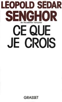 Ce que je crois : négritude, francité et civilisation de l'universel - Léopold SédarSenghor