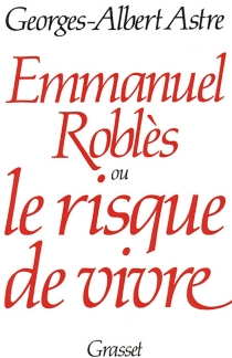 Emmanuel Roblès ou le Risque de vivre - Georges-AlbertAstre
