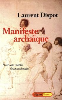 Manifeste archaïque : pour une morale de la modernité - LaurentDispot