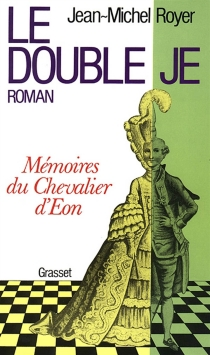 Le double je : mémoires du chevalier d'Eon - Jean-Michel Royer