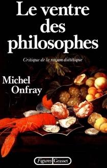 Le Ventre des philosophes : critique de la raison diététique - MichelOnfray