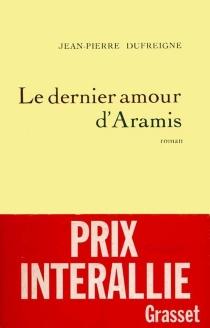 Le Dernier amour d'Aramis ou les Vrais Mémoires du chevalier René d'Herblay... - Jean-PierreDufreigne