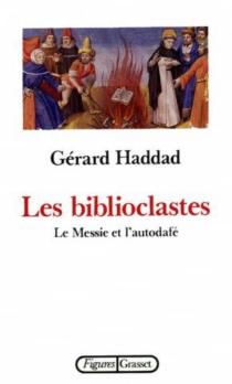 Les Biblioclastes : le Messie et l'autodafé - GérardHaddad