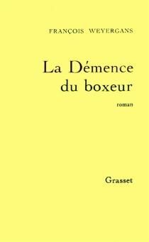 La démence du boxeur - FrançoisWeyergans