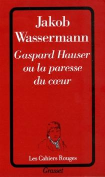 Gaspard Hauser ou La paresse du coeur - JakobWassermann