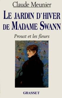 Le jardin d'hiver de madame Swann : Proust et les fleurs - ClaudeMeunier