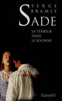 Sade : la terreur dans le boudoir - SergeBramly