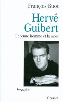 Hervé Guibert : le jeune homme et la mort - FrançoisBuot