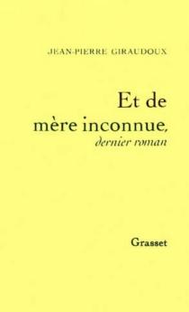Et de mère inconnue : dernier roman - Jean-PierreGiraudoux