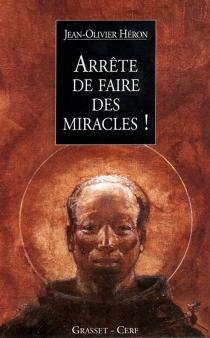 Arrête de faire des miracles ! : récits parallèles - Jean OlivierHéron