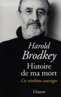 Histoire de ma mort : ces ténèbres sauvages - HaroldBrodkey